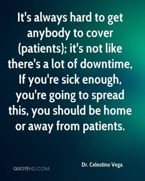 Dr. Celestino Vega - It's always hard to get anybody to cover (patients); it's not like there's a lot of downtime, If you're sick enough, you're going to spread this, you should be home or away from patients.