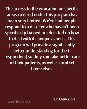 Dr. Charles Rice - The access to the education on specific areas covered under this program has been very limited. We've had people respond to a disaster who haven't been specifically trained or educated on how to deal with its unique aspects. This program will provide a significantly better understanding for [first-responders] so they can take better care of their patients, as well as protect themselves.