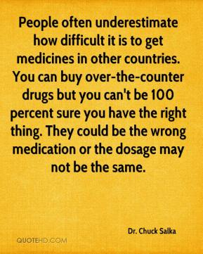 Dr. Chuck Salka - People often underestimate how difficult it is to get medicines in other countries. You can buy over-the-counter drugs but you can't be 100 percent sure you have the right thing. They could be the wrong medication or the dosage may not be the same.