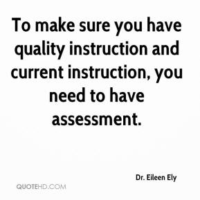 Dr. Eileen Ely - To make sure you have quality instruction and current instruction, you need to have assessment.
