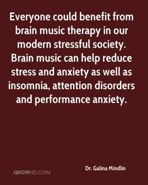 Dr. Galina Mindlin - Everyone could benefit from brain music therapy in our modern stressful society. Brain music can help reduce stress and anxiety as well as insomnia, attention disorders and performance anxiety.
