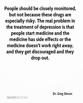 Dr. Greg Simon - People should be closely monitored, but not because these drugs are especially risky. The real problem in the treatment of depression is that people start medicine and the medicine has side effects or the medicine doesn't work right away, and they get discouraged and they drop out.