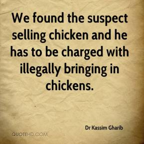 Dr Kassim Gharib - We found the suspect selling chicken and he has to be charged with illegally bringing in chickens.