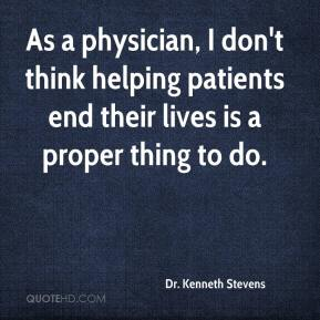 Dr. Kenneth Stevens - As a physician, I don't think helping patients end their lives is a proper thing to do.