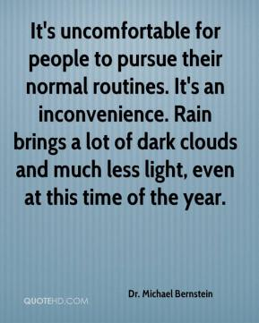 Dr. Michael Bernstein - It's uncomfortable for people to pursue their normal routines. It's an inconvenience. Rain brings a lot of dark clouds and much less light, even at this time of the year.