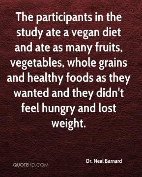 Dr. Neal Barnard - The participants in the study ate a vegan diet and ate as many fruits, vegetables, whole grains and healthy foods as they wanted and they didn't feel hungry and lost weight.