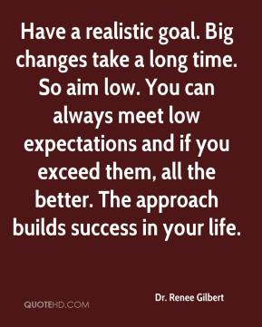 Dr. Renee Gilbert - Have a realistic goal. Big changes take a long time. So aim low. You can always meet low expectations and if you exceed them, all the better. The approach builds success in your life.