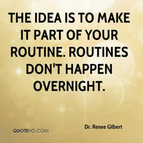 Dr. Renee Gilbert - The idea is to make it part of your routine. Routines don't happen overnight.