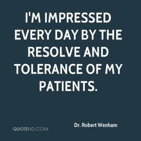 Dr. Robert Wenham - I'm impressed every day by the resolve and tolerance of my patients.