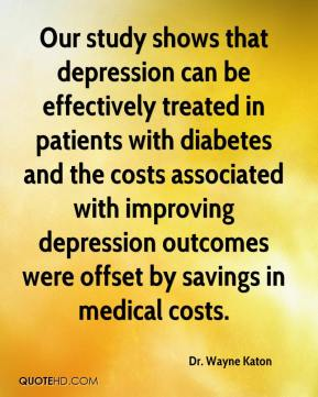 Dr. Wayne Katon - Our study shows that depression can be effectively treated in patients with diabetes and the costs associated with improving depression outcomes were offset by savings in medical costs.