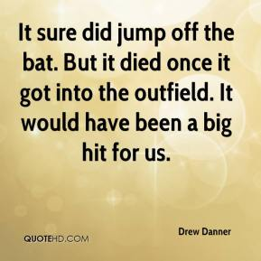 Drew Danner - It sure did jump off the bat. But it died once it got into the outfield. It would have been a big hit for us.