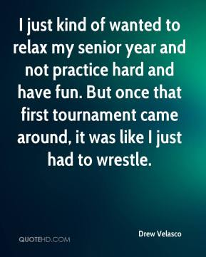 I just kind of wanted to relax my senior year and not practice hard and have fun. But once that first tournament came around, it was like I just had to wrestle.