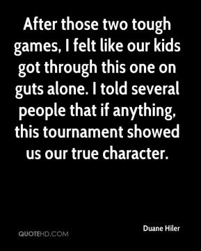 Duane Hiler - After those two tough games, I felt like our kids got through this one on guts alone. I told several people that if anything, this tournament showed us our true character.