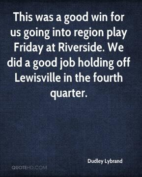Dudley Lybrand - This was a good win for us going into region play Friday at Riverside. We did a good job holding off Lewisville in the fourth quarter.