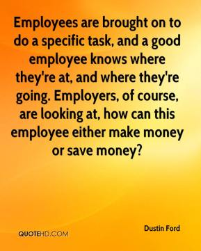 Dustin Ford - Employees are brought on to do a specific task, and a good employee knows where they're at, and where they're going. Employers, of course, are looking at, how can this employee either make money or save money?