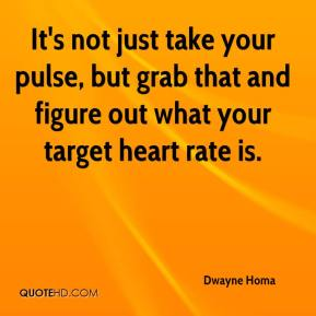 Dwayne Homa - It's not just take your pulse, but grab that and figure out what your target heart rate is.