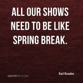 Earl Rosales - All our shows need to be like spring break.