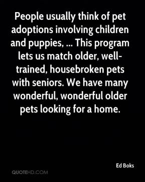 Ed Boks - People usually think of pet adoptions involving children and puppies, ... This program lets us match older, well-trained, housebroken pets with seniors. We have many wonderful, wonderful older pets looking for a home.