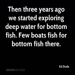 Ed Duda - Then three years ago we started exploring deep water for bottom fish. Few boats fish for bottom fish there.