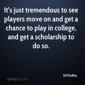 Ed Dudley - It's just tremendous to see players move on and get a chance to play in college, and get a scholarship to do so.
