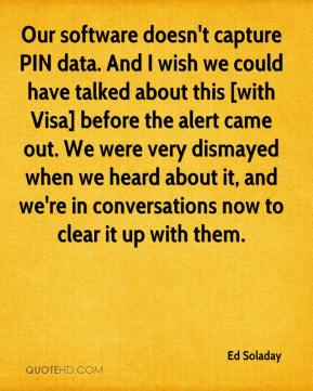 Our software doesn't capture PIN data. And I wish we could have talked about this [with Visa] before the alert came out. We were very dismayed when we heard about it, and we're in conversations now to clear it up with them.