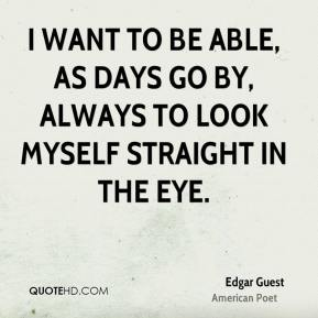 Edgar Guest - I want to be able, as days go by, always to look myself straight in the eye.