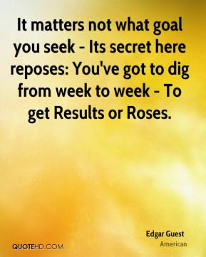 Edgar Guest - It matters not what goal you seek - Its secret here reposes: You've got to dig from week to week - To get Results or Roses.
