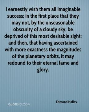 Edmond Halley - I earnestly wish them all imaginable success; in the first place that they may not, by the unseasonable obscurity of a cloudy sky, be deprived of this most desirable sight; and then, that having ascertained with more exactness the magnitudes of the planetary orbits, it may redound to their eternal fame and glory.