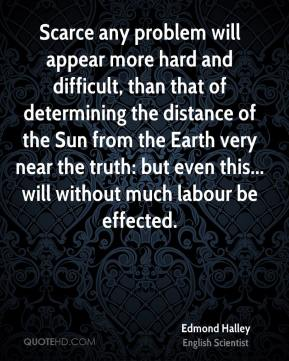 Edmond Halley - Scarce any problem will appear more hard and difficult, than that of determining the distance of the Sun from the Earth very near the truth: but even this... will without much labour be effected.