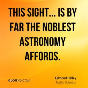 Edmond Halley - This sight... is by far the noblest astronomy affords.