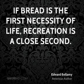 Edward Bellamy - If bread is the first necessity of life, recreation is a close second.
