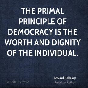 Edward Bellamy - The primal principle of democracy is the worth and dignity of the individual.