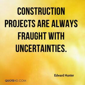 Edward Hunter - Construction projects are always fraught with uncertainties.