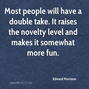 Edward Morrison - Most people will have a double take. It raises the novelty level and makes it somewhat more fun.