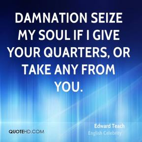 Edward Teach - Damnation seize my soul if I give your quarters, or take any from you.
