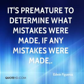 Edwin Figueroa - It's premature to determine what mistakes were made, if any mistakes were made.