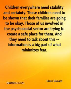 Elaine Bainard - Children everywhere need stability and certainty. These children need to be shown that their families are going to be okay. Those of us involved in the psychosocial sector are trying to create a safe place for them. And they need to talk about this -- information is a big part of what minimizes fear.