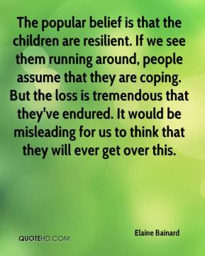 Elaine Bainard - The popular belief is that the children are resilient. If we see them running around, people assume that they are coping. But the loss is tremendous that they've endured. It would be misleading for us to think that they will ever get over this.
