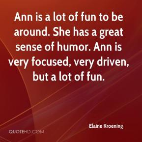 Elaine Kroening - Ann is a lot of fun to be around. She has a great sense of humor. Ann is very focused, very driven, but a lot of fun.