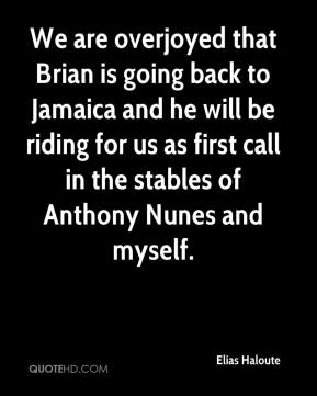 Elias Haloute - We are overjoyed that Brian is going back to Jamaica and he will be riding for us as first call in the stables of Anthony Nunes and myself.
