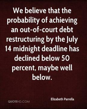 Elizabeth Parrella - We believe that the probability of achieving an out-of-court debt restructuring by the July 14 midnight deadline has declined below 50 percent, maybe well below.