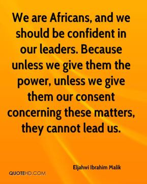 We are Africans, and we should be confident in our leaders. Because unless we give them the power, unless we give them our consent concerning these matters, they cannot lead us.
