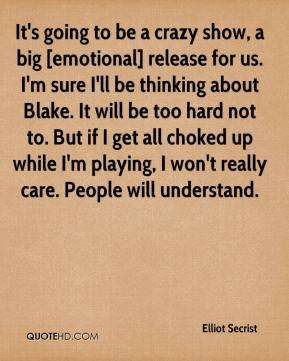 Elliot Secrist - It's going to be a crazy show, a big [emotional] release for us. I'm sure I'll be thinking about Blake. It will be too hard not to. But if I get all choked up while I'm playing, I won't really care. People will understand.
