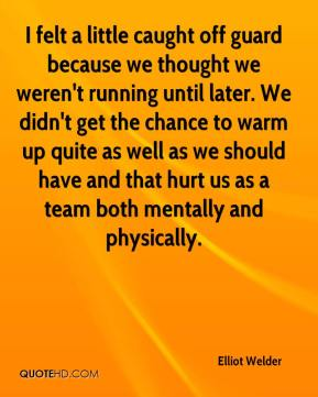 Elliot Welder - I felt a little caught off guard because we thought we weren't running until later. We didn't get the chance to warm up quite as well as we should have and that hurt us as a team both mentally and physically.
