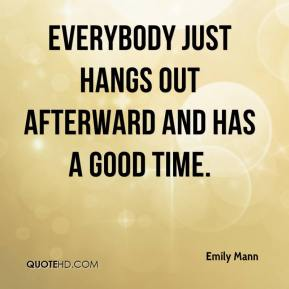 Emily Mann - Everybody just hangs out afterward and has a good time.