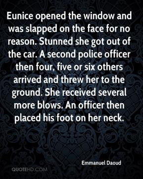 Emmanuel Daoud - Eunice opened the window and was slapped on the face for no reason. Stunned she got out of the car. A second police officer then four, five or six others arrived and threw her to the ground. She received several more blows. An officer then placed his foot on her neck.