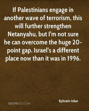 Ephraim Inbar - If Palestinians engage in another wave of terrorism, this will further strengthen Netanyahu, but I'm not sure he can overcome the huge 20-point gap. Israel's a different place now than it was in 1996.