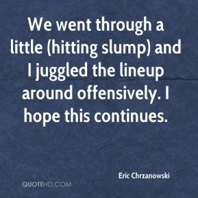 Eric Chrzanowski - We went through a little (hitting slump) and I juggled the lineup around offensively. I hope this continues.