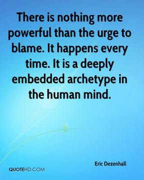 Eric Dezenhall - There is nothing more powerful than the urge to blame. It happens every time. It is a deeply embedded archetype in the human mind.