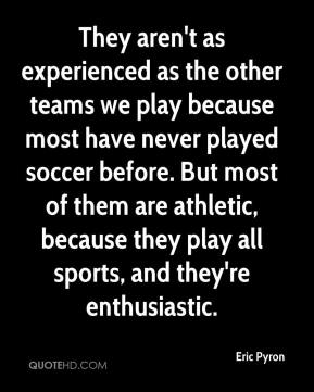 Eric Pyron - They aren't as experienced as the other teams we play because most have never played soccer before. But most of them are athletic, because they play all sports, and they're enthusiastic.